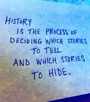 History is the process of deciding which stories to tell and which stories to hide.  Marie Hicks.